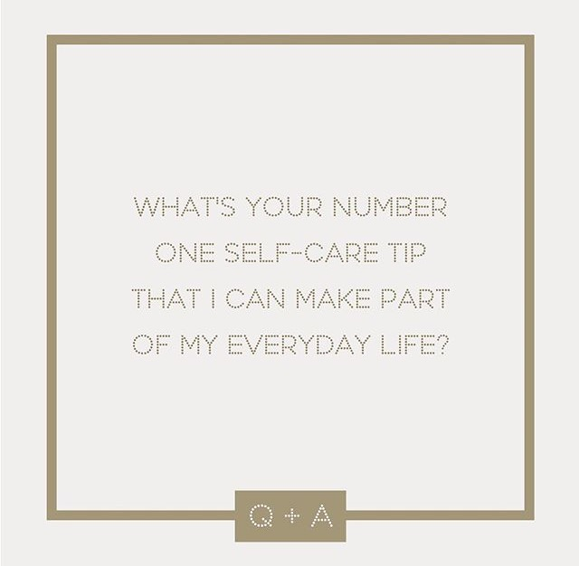 Q: WHAT IS YOUR NUMBER ONE SELF-CARE TIP THAT I CAN MAKE PART OF MY EVERYDAY LIFE?
